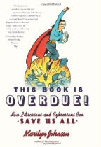 Book Review:  This Book Is Overdue!  How Librarians And Cybrarians Can Save Us All by Marilyn Johnson
